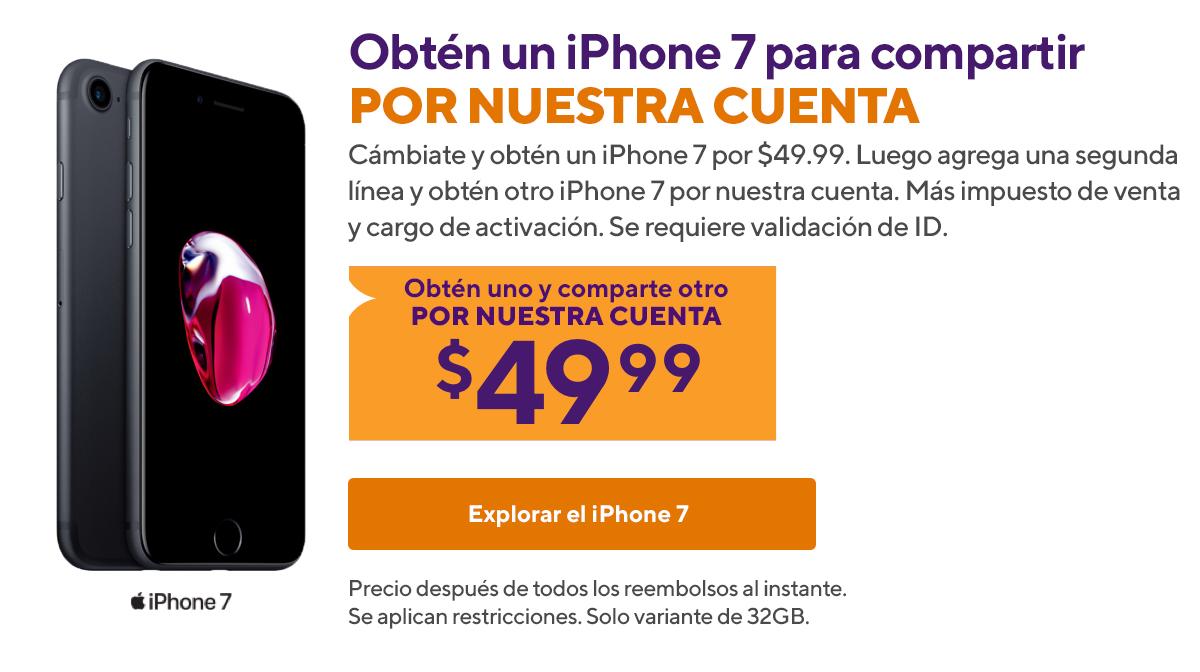 Obtén un iPhone 7 para compartir por nuestra cuenta. Cámbiate y obtén un iPhone 7 por $49.99. Luego agrega una segunda línea y obtén otro iPhone 7 por nuestra cuenta. Más impuesto de venta y cargo de activación. Se requiere validación de ID. Precio después de todos los reembolsos al instante. Se aplican restricciones. Solo variante de 32GB.