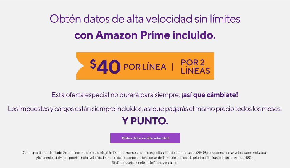 Amazon Prime. Datos de alta velocidad sin límites. Todo incluido. $30 por línea por 4 líneas. Esta oferta especial no durará para siempre, ¡así que cámbiate! Los impuestos y cargos están siempre incluidos, así que pagarás el mismo precio todos los meses.