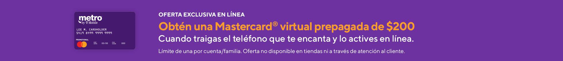 Oferta exclusiva en línea. Obtén unaMastercard virtual prepagada de $200 al traer el teléfono que te encanta aMetro by T-Mobiley activarlo en línea. Límite de una por cuenta/familia. Oferta no disponible en tiendas ni a través de atención al cliente.