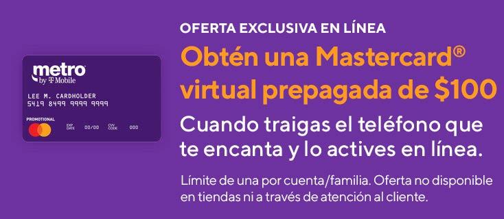 Oferta exclusiva en línea. Obtén unaMastercard virtual prepagada de $100 al traer el teléfono que te encanta aMetro by T-Mobiley activarlo en línea. Límite de una por cuenta/familia. Oferta no disponible en tiendas ni a través de atención al cliente.