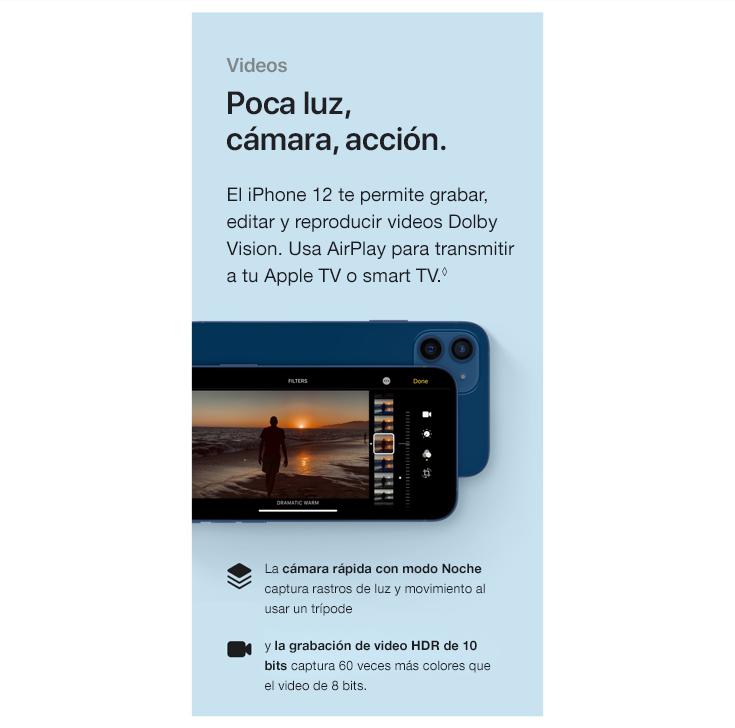 Video. Poca luz. Cámara. Acción. EliPhone12 te permite grabar, editar y reproducir videosDolby Vision. Usa AirPlay para transmitir a tu Apple TV o smart TV. La cámara rápida con modo Noche captura rastros de luz y movimiento al usar un trípode y la grabación de video HDR de 1 bits captura 60 veces más colores que el video de 8 bits.