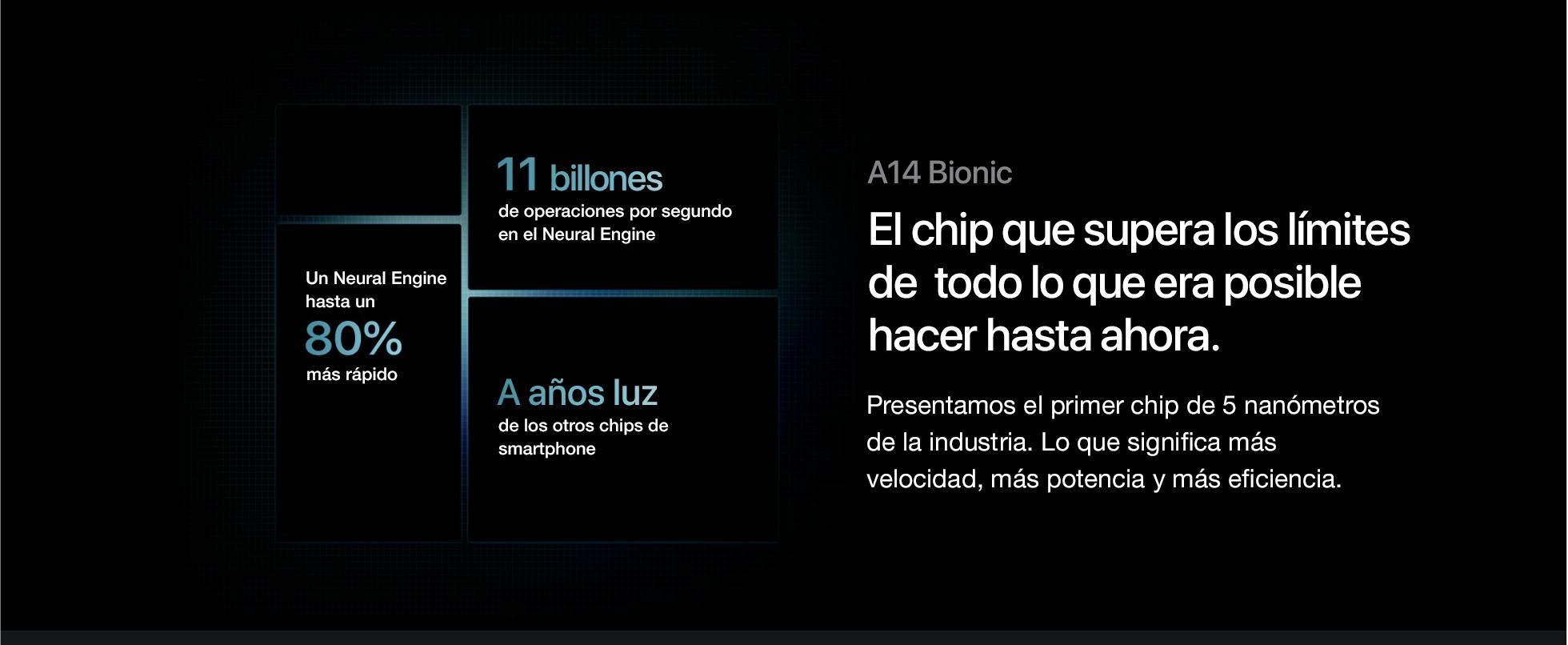 A14Bionic.El chip que supera los límites de todo lo que era posible hacer hasta ahora. El chip A14 Bionic es el más rápido en un smartphone. Con Neural Engine de 16 núcleos, procesa miles de millones de operaciones por segundo. Además, es supereficiente para ofrecer una gran duración de batería. A14 Bionic. El mismo chip que el iPhone 12 Pro.