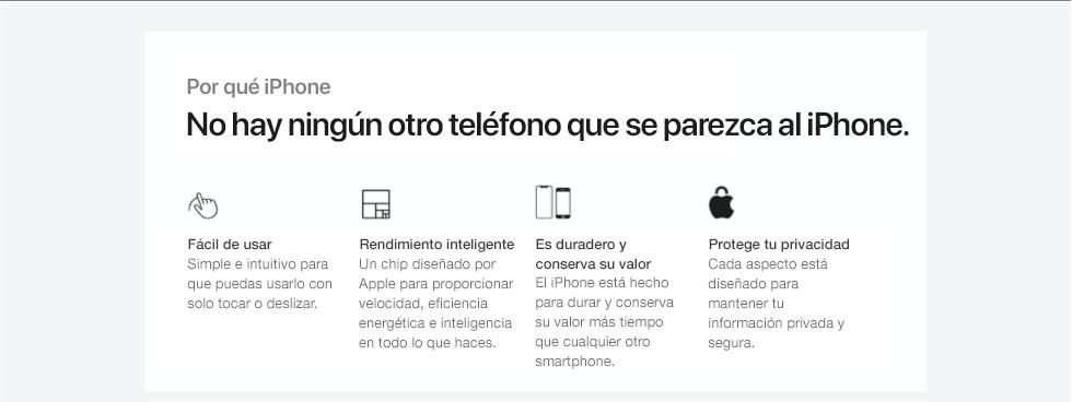 Por qué iPhone. No hay ningún otro teléfono que se parezca al iPhone. Fácil de usar. Simple e intuitivo para que puedas usarlo con solo tocar o deslizar. Rendimiento inteligente.Un chip diseñado por Apple para proporcionar velocidad, eficiencia energética e inteligencia en todo lo que haces. Duradero y mantiene su valor.El iPhone está diseñado para durar y mantiene su valor más tiempo que otros smartphones. Protegetu privacidad. Cada aspecto está diseñado para mantener tu información privada y segura.