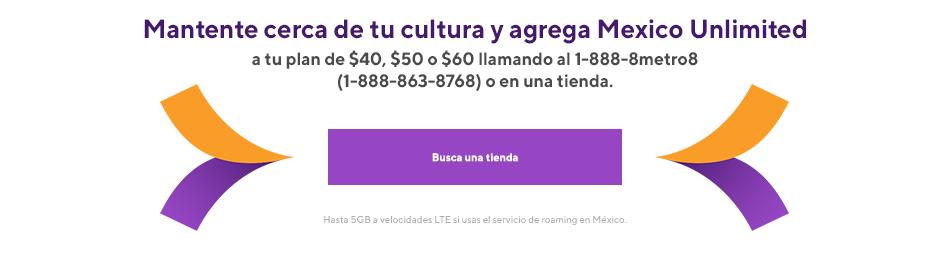 Mantente cerca de tu cultura y agrega Mexico Unlimited a tu plan de $40, $50 o $60 llamando al 1-888-8metro8 (1-888-863-5768) o en una tienda. Comienza por agregar tu nuevo plan en la red Metro by T-Mobile más confiable que nunca.