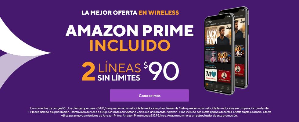 La mejor oferta en wireless. Incluye Amazon Prime. 2 líneas sin límites por $90. En momentos de congestión, los clientes que usen >35 GB/mes pueden notar velocidades reducidas y los clientes de Metro pueden notar velocidades reducidas en comparación con las de T-Mobile debido a la priorización. El video se transmite a 480p. Sin límites en teléfono y en la red únicamente. Amazon Prime incluido con ciertos planes de tarifas. Oferta sujeta a cambio. Oferta válida para miembros nuevos de Amazon Prime. Amazon Prime tiene un valor de $12.99 al mes. Amazon.com no es un patrocinador de esta promoción.